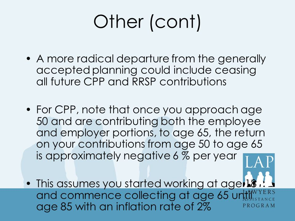 Other (cont) A more radical departure from the generally accepted planning could include ceasing all future CPP and RRSP contributions For CPP, note that once you approach age 50 and are contributing both the employee and employer portions, to age 65, the return on your contributions from age 50 to age 65 is approximately negative 6 % per year This assumes you started working at age 18 and commence collecting at age 65 until age 85 with an inflation rate of 2%