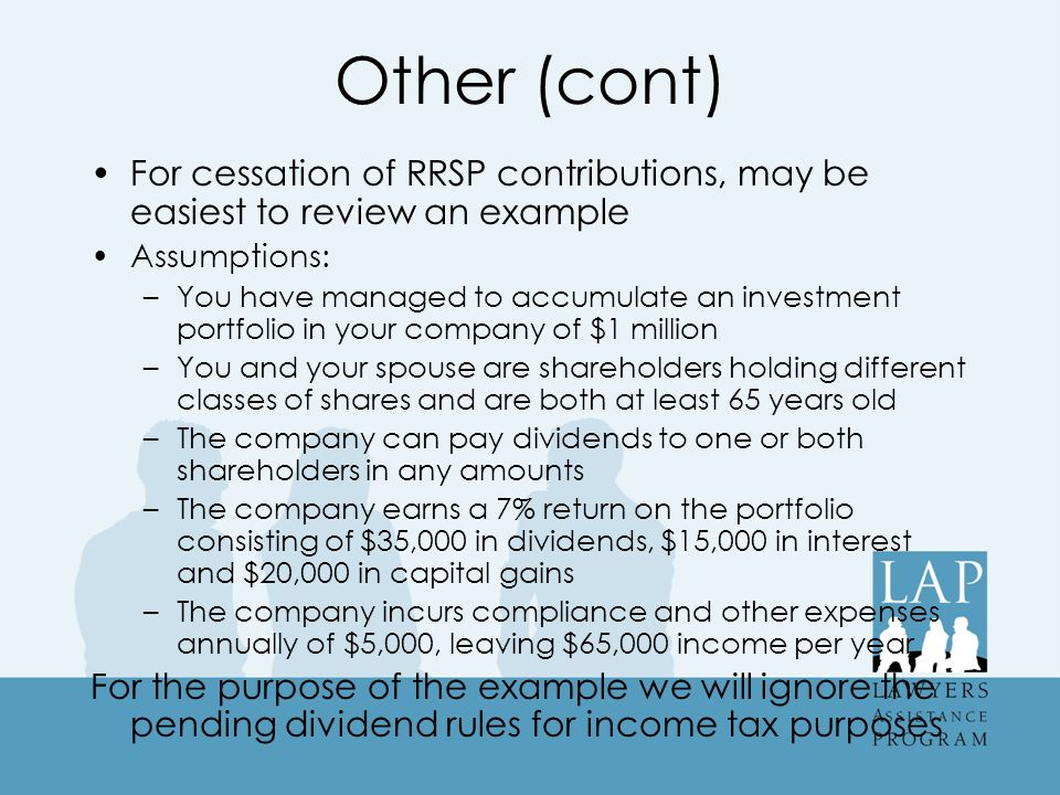 Other (cont) For cessation of RRSP contributions, may be easiest to review an example Assumptions: –You have managed to accumulate an investment portfolio in your company of $1 million –You and your spouse are shareholders holding different classes of shares and are both at least 65 years old –The company can pay dividends to one or both shareholders in any amounts –The company earns a 7% return on the portfolio consisting of $35,000 in dividends, $15,000 in interest and $20,000 in capital gains –The company incurs compliance and other expenses annually of $5,000, leaving $65,000 income per year For the purpose of the example we will ignore the pending dividend rules for income tax purposes