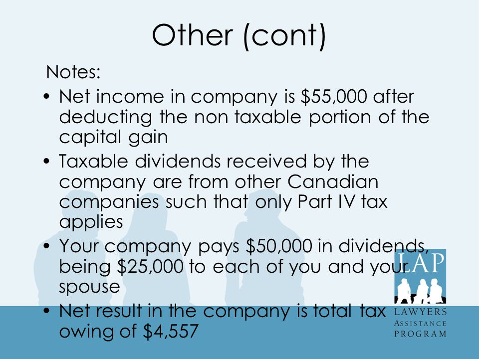 Other (cont) Notes: Net income in company is $55,000 after deducting the non taxable portion of the capital gain Taxable dividends received by the company are from other Canadian companies such that only Part IV tax applies Your company pays $50,000 in dividends, being $25,000 to each of you and your spouse Net result in the company is total tax owing of $4,557