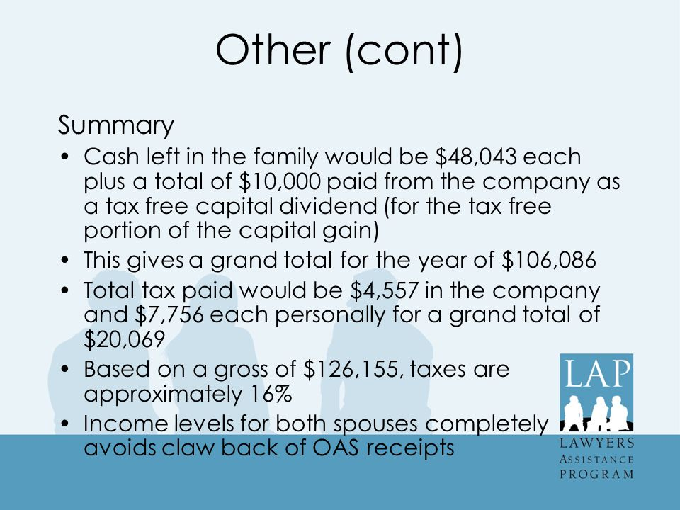 Other (cont) Summary Cash left in the family would be $48,043 each plus a total of $10,000 paid from the company as a tax free capital dividend (for the tax free portion of the capital gain) This gives a grand total for the year of $106,086 Total tax paid would be $4,557 in the company and $7,756 each personally for a grand total of $20,069 Based on a gross of $126,155, taxes are approximately 16% Income levels for both spouses completely avoids claw back of OAS receipts