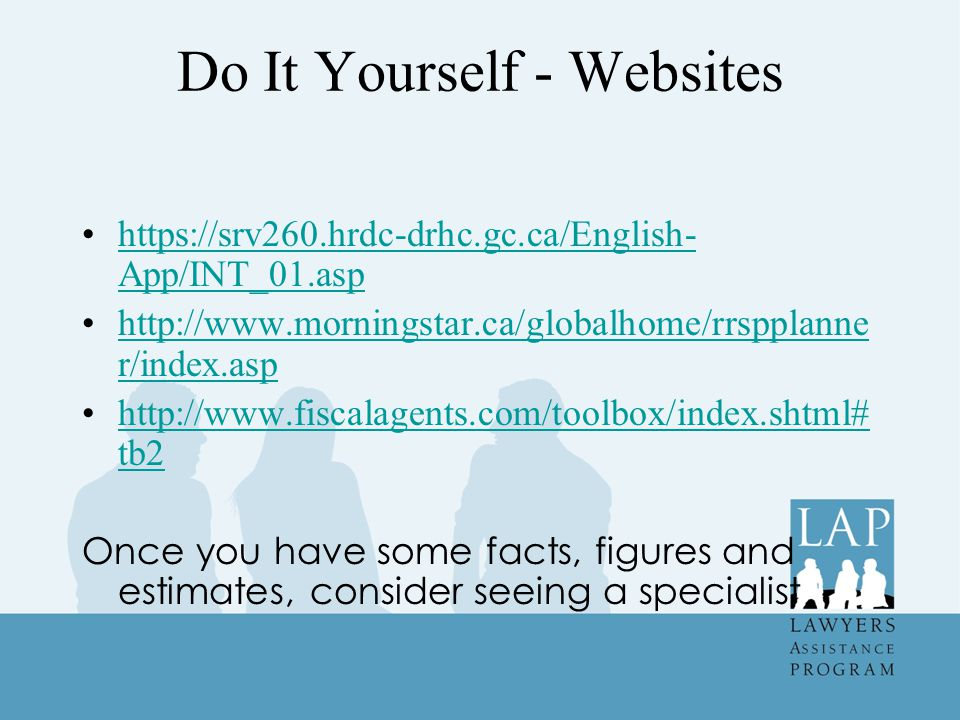 Do It Yourself - Websites https://srv260.hrdc-drhc.gc.ca/English- App/INT_01.asphttps://srv260.hrdc-drhc.gc.ca/English- App/INT_01.asp http://www.morningstar.ca/globalhome/rrspplanne r/index.asphttp://www.morningstar.ca/globalhome/rrspplanne r/index.asp http://www.fiscalagents.com/toolbox/index.shtml# tb2http://www.fiscalagents.com/toolbox/index.shtml# tb2 Once you have some facts, figures and estimates, consider seeing a specialist