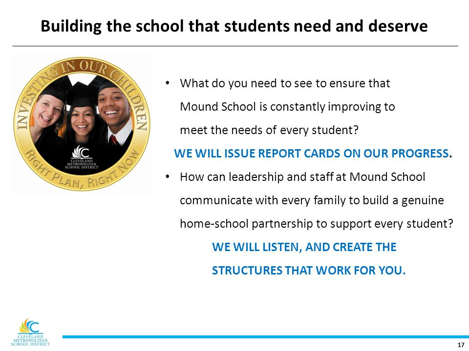 17 Building the school that students need and deserve What do you need to see to ensure that Mound School is constantly improving to meet the needs of every student.