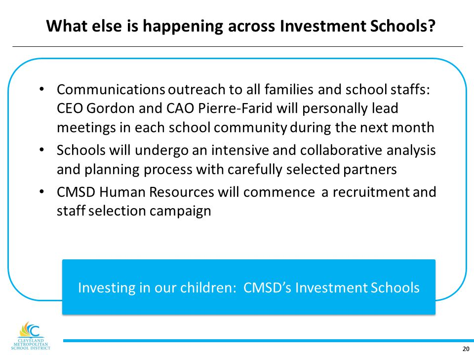 20 Communications outreach to all families and school staffs: CEO Gordon and CAO Pierre-Farid will personally lead meetings in each school community during the next month Schools will undergo an intensive and collaborative analysis and planning process with carefully selected partners CMSD Human Resources will commence a recruitment and staff selection campaign Investing in our children: CMSD's Investment Schools What else is happening across Investment Schools