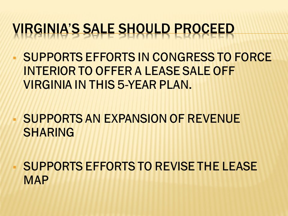  SUPPORTS EFFORTS IN CONGRESS TO FORCE INTERIOR TO OFFER A LEASE SALE OFF VIRGINIA IN THIS 5-YEAR PLAN.  SUPPORTS AN EXPANSION OF REVENUE SHARING 