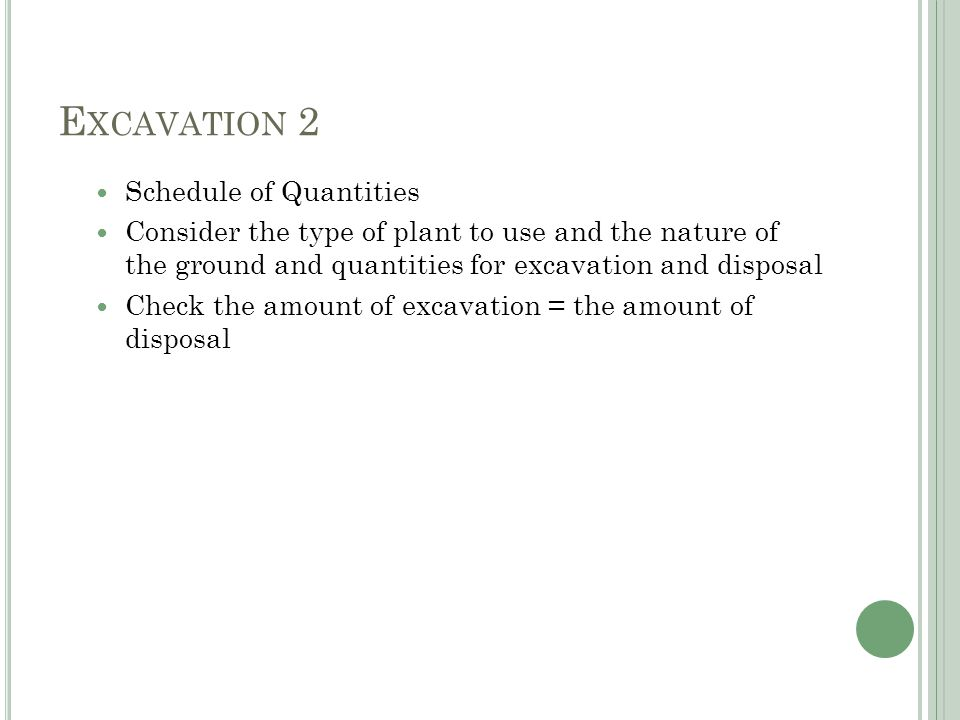 E XCAVATION 2 Schedule of Quantities Consider the type of plant to use and the nature of the ground and quantities for excavation and disposal Check the amount of excavation = the amount of disposal