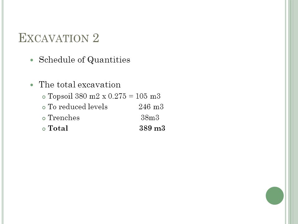 E XCAVATION 2 Schedule of Quantities The total excavation Topsoil 380 m2 x 0.275 = 105 m3 To reduced levels 246 m3 Trenches 38m3 Total 389 m3