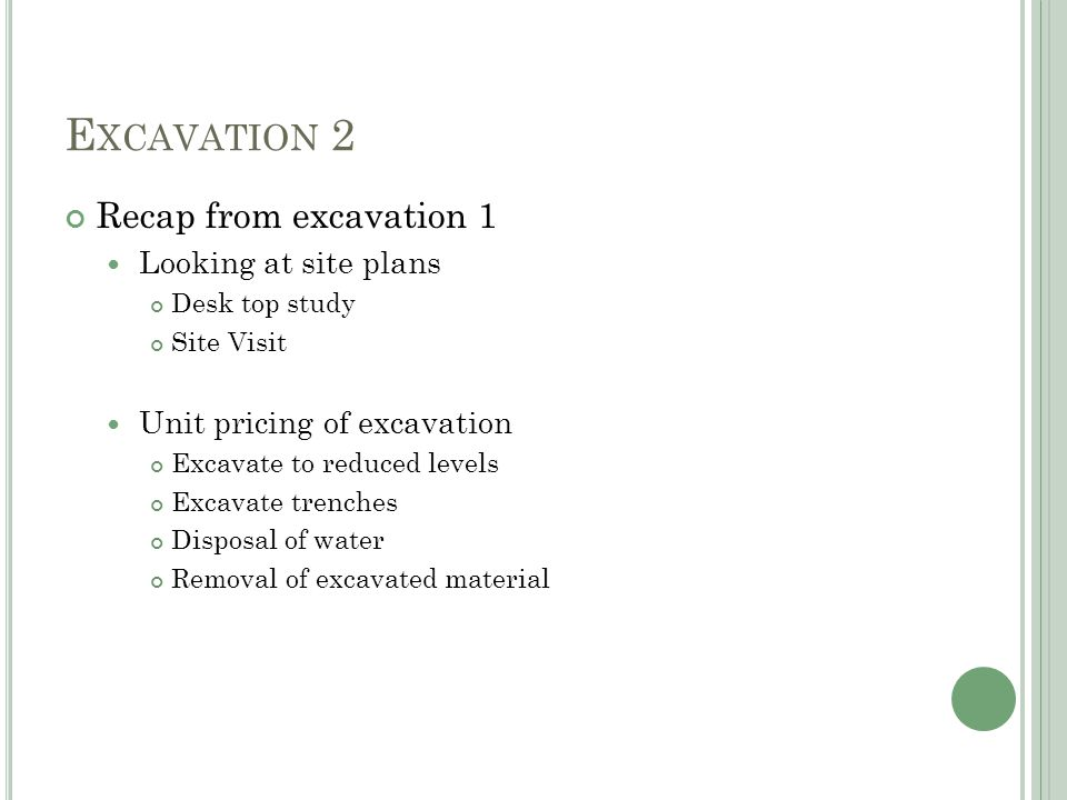 E XCAVATION 2 Recap from excavation 1 Looking at site plans Desk top study Site Visit Unit pricing of excavation Excavate to reduced levels Excavate trenches Disposal of water Removal of excavated material