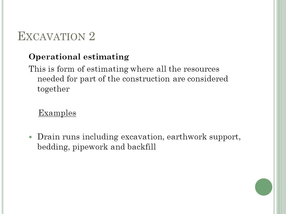 E XCAVATION 2 Operational estimating This is form of estimating where all the resources needed for part of the construction are considered together Examples Drain runs including excavation, earthwork support, bedding, pipework and backfill