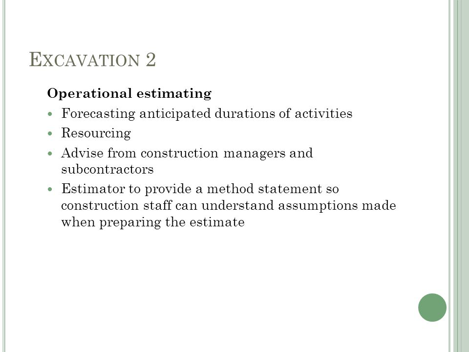 E XCAVATION 2 Operational estimating Forecasting anticipated durations of activities Resourcing Advise from construction managers and subcontractors Estimator to provide a method statement so construction staff can understand assumptions made when preparing the estimate