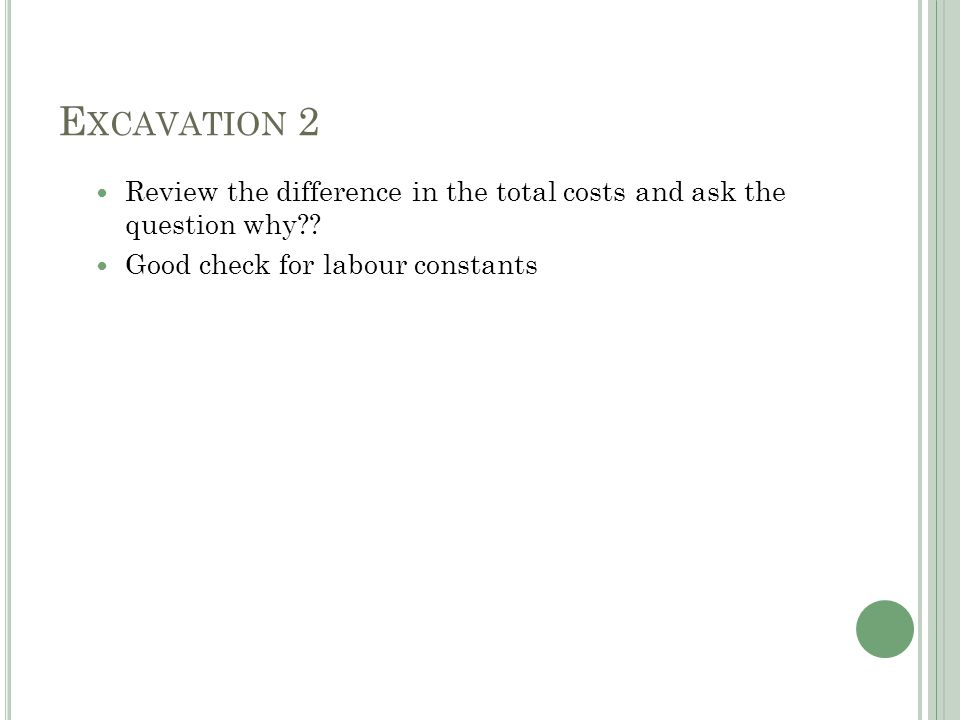 E XCAVATION 2 Review the difference in the total costs and ask the question why?.