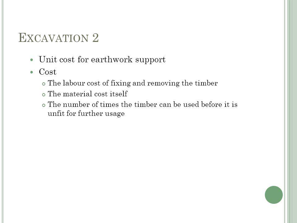 E XCAVATION 2 Unit cost for earthwork support Cost The labour cost of fixing and removing the timber The material cost itself The number of times the timber can be used before it is unfit for further usage