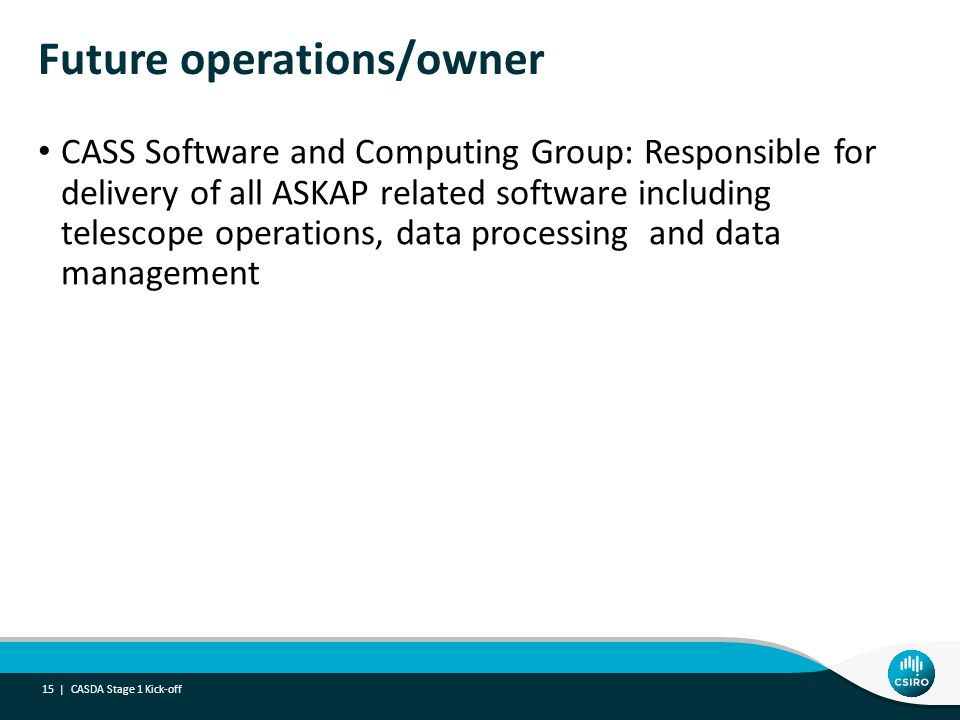 Future operations/owner CASS Software and Computing Group: Responsible for delivery of all ASKAP related software including telescope operations, data processing and data management CASDA Stage 1 Kick-off 15 |