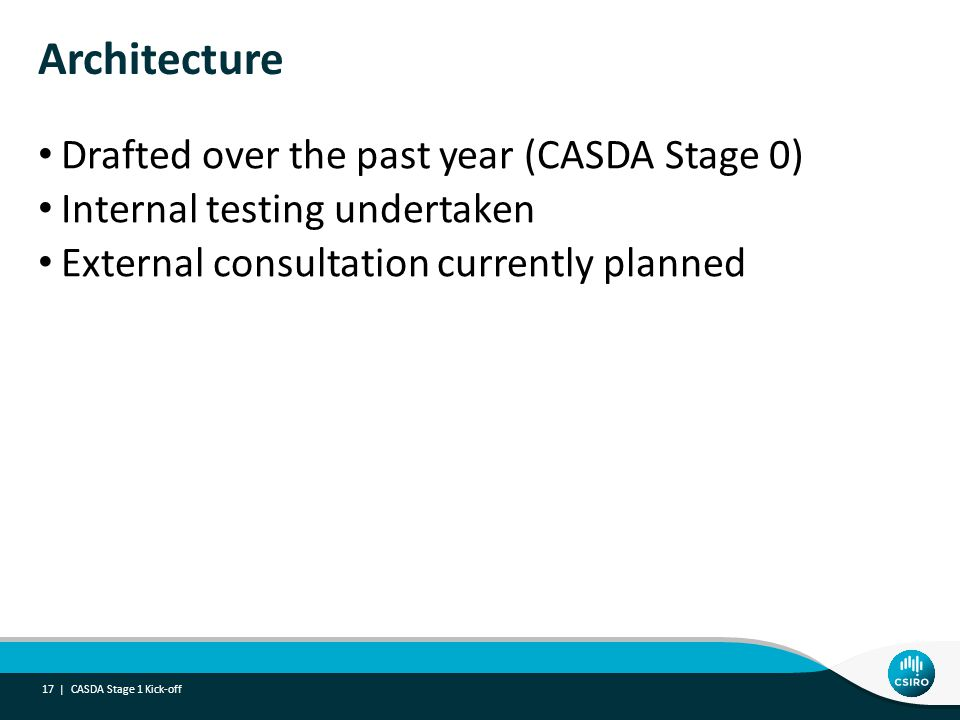 Architecture Drafted over the past year (CASDA Stage 0) Internal testing undertaken External consultation currently planned CASDA Stage 1 Kick-off 17 |