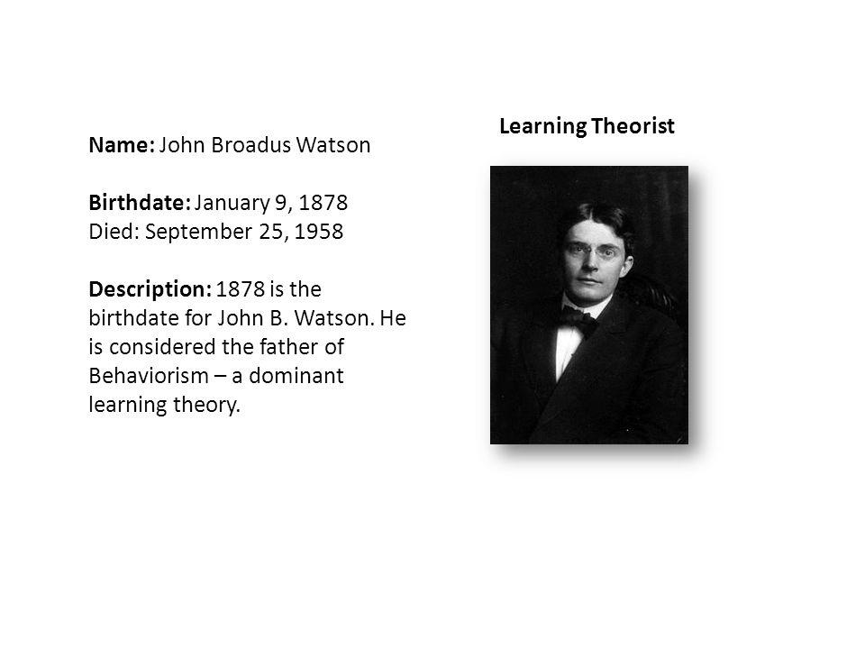 Name: John Broadus Watson Birthdate: January 9, 1878 Died: September 25, 1958 Description: 1878 is the birthdate for John B.