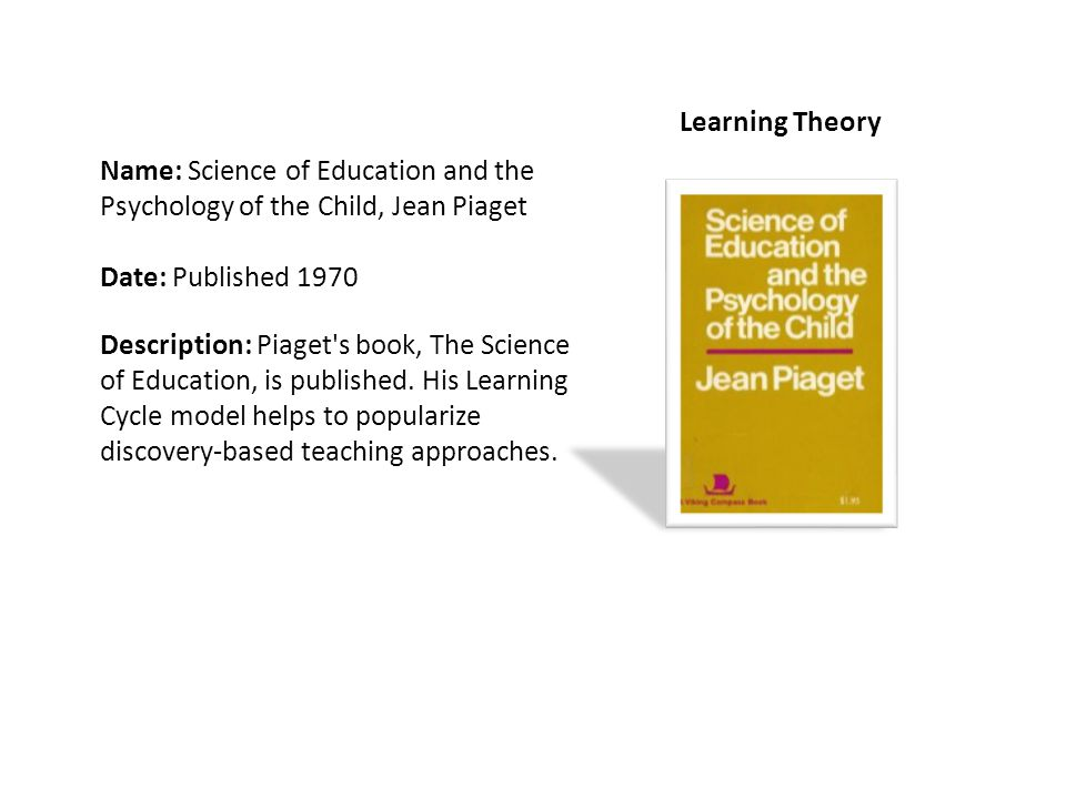 Name: Science of Education and the Psychology of the Child, Jean Piaget Date: Published 1970 Description: Piaget s book, The Science of Education, is published.