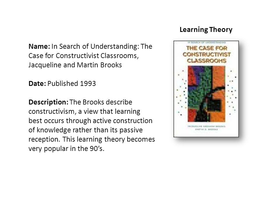 Learning Theory Name: In Search of Understanding: The Case for Constructivist Classrooms, Jacqueline and Martin Brooks Date: Published 1993 Description: The Brooks describe constructivism, a view that learning best occurs through active construction of knowledge rather than its passive reception.