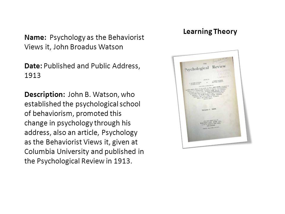 Name: Psychology as the Behaviorist Views it, John Broadus Watson Date: Published and Public Address, 1913 Description: John B.