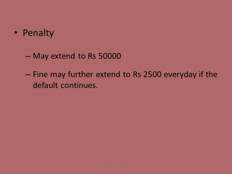Penalty – May extend to Rs 50000 – Fine may further extend to Rs 2500 everyday if the default continues.