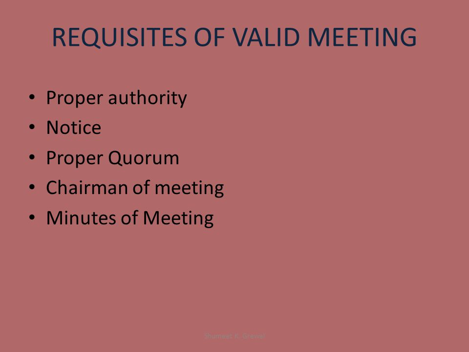 REQUISITES OF VALID MEETING Proper authority Notice Proper Quorum Chairman of meeting Minutes of Meeting Shumeet K.