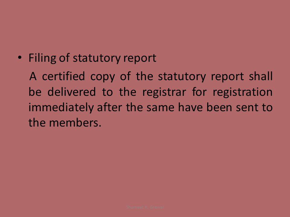 Filing of statutory report A certified copy of the statutory report shall be delivered to the registrar for registration immediately after the same have been sent to the members.