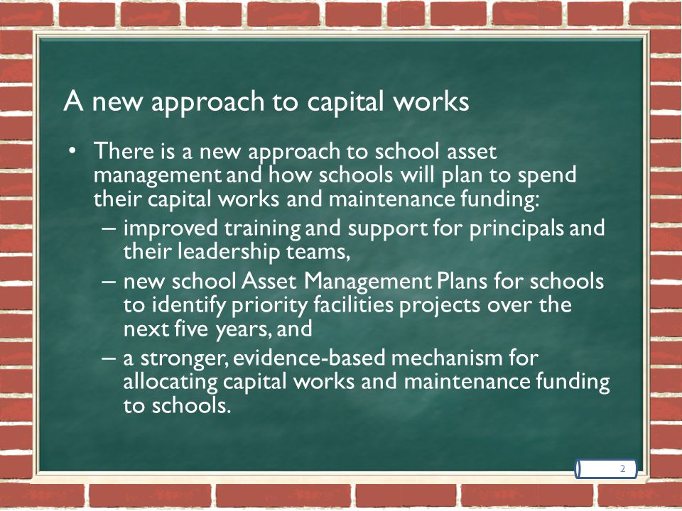 A new approach to capital works 2 There is a new approach to school asset management and how schools will plan to spend their capital works and maintenance funding: – improved training and support for principals and their leadership teams, – new school Asset Management Plans for schools to identify priority facilities projects over the next five years, and – a stronger, evidence-based mechanism for allocating capital works and maintenance funding to schools.