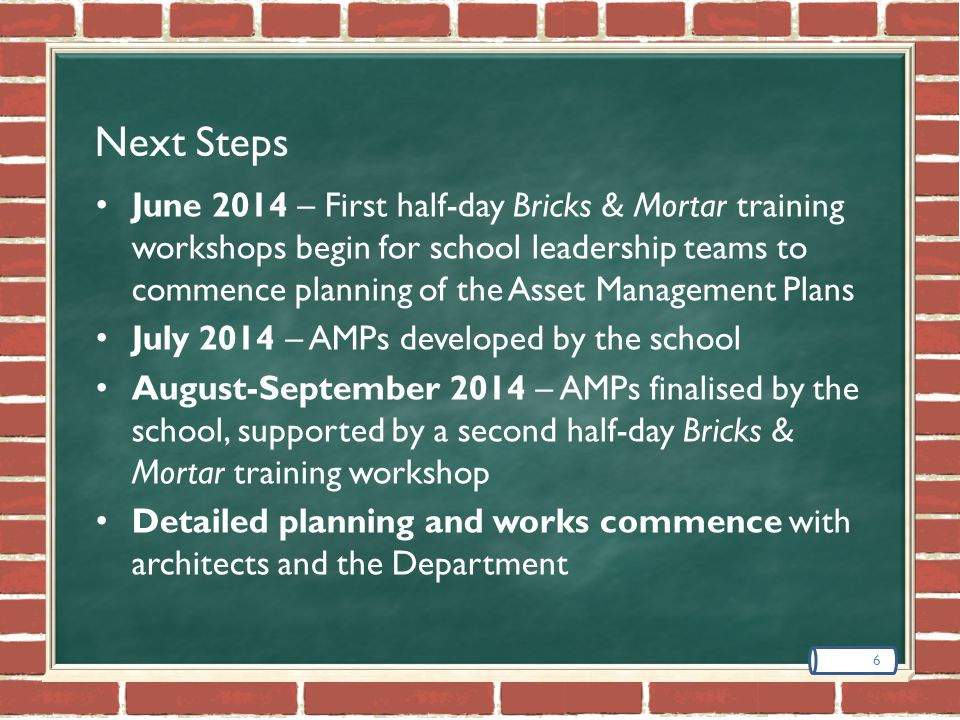 Next Steps June 2014 – First half-day Bricks & Mortar training workshops begin for school leadership teams to commence planning of the Asset Management Plans July 2014 – AMPs developed by the school August-September 2014 – AMPs finalised by the school, supported by a second half-day Bricks & Mortar training workshop Detailed planning and works commence with architects and the Department 6