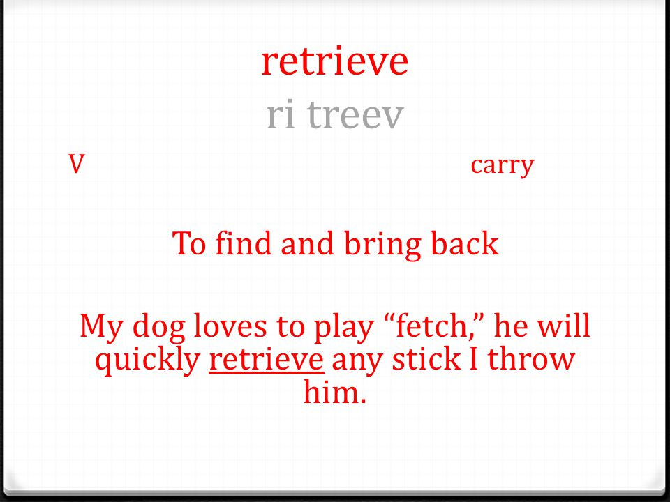 retrieve ri treev Vcarry To find and bring back My dog loves to play fetch, he will quickly retrieve any stick I throw him.