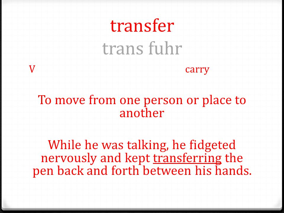 transfer trans fuhr Vcarry To move from one person or place to another While he was talking, he fidgeted nervously and kept transferring the pen back and forth between his hands.