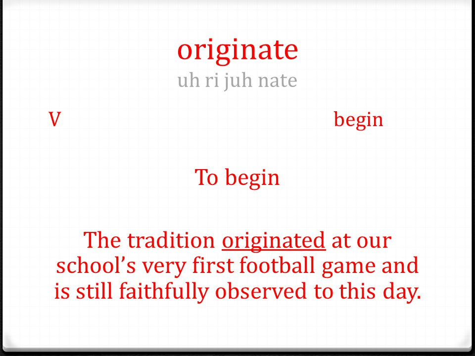 originate uh ri juh nate Vbegin To begin The tradition originated at our school's very first football game and is still faithfully observed to this day.