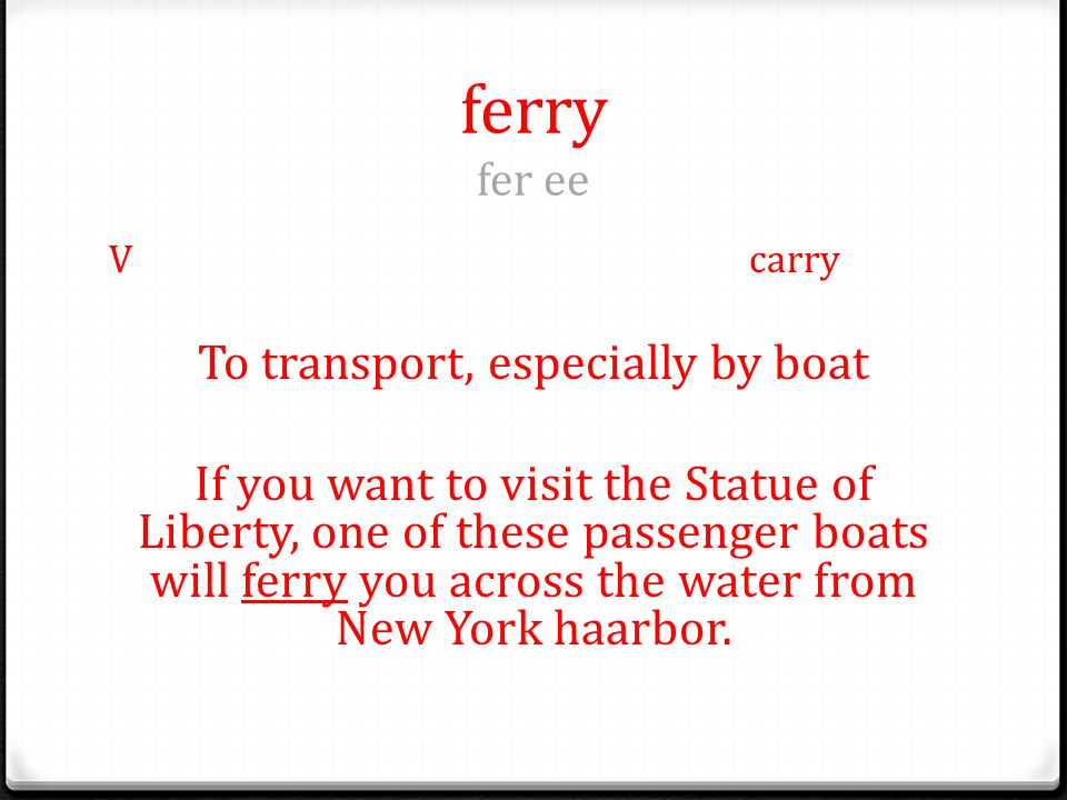 ferry fer ee Vcarry To transport, especially by boat If you want to visit the Statue of Liberty, one of these passenger boats will ferry you across the water from New York haarbor.