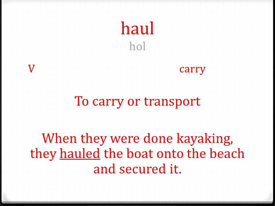 haul hol Vcarry To carry or transport When they were done kayaking, they hauled the boat onto the beach and secured it.