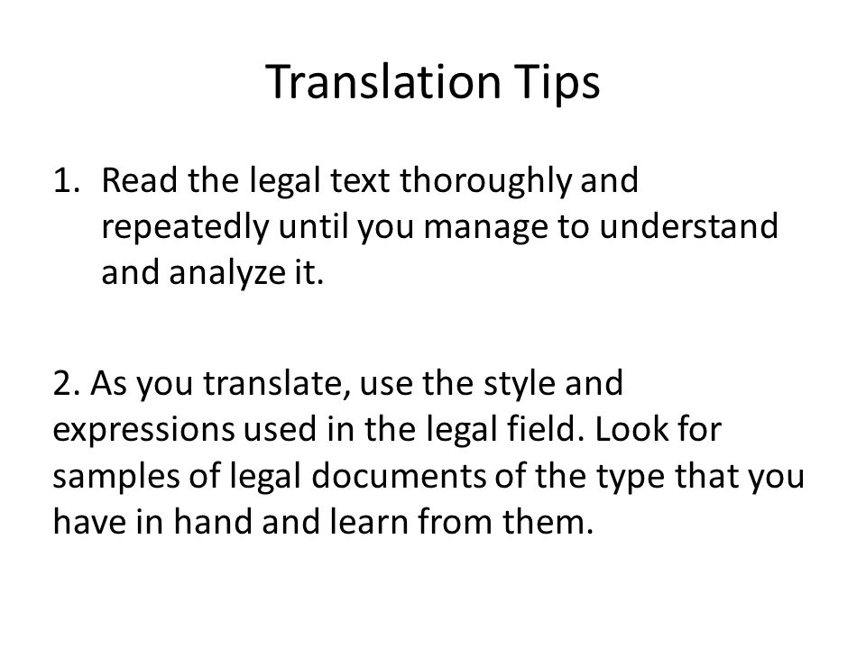 Translation Tips 1.Read the legal text thoroughly and repeatedly until you manage to understand and analyze it. 2. As you translate, use the style and