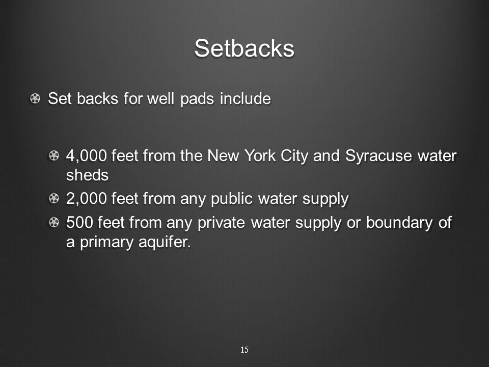 Setbacks Set backs for well pads include 4,000 feet from the New York City and Syracuse water sheds 2,000 feet from any public water supply 500 feet f
