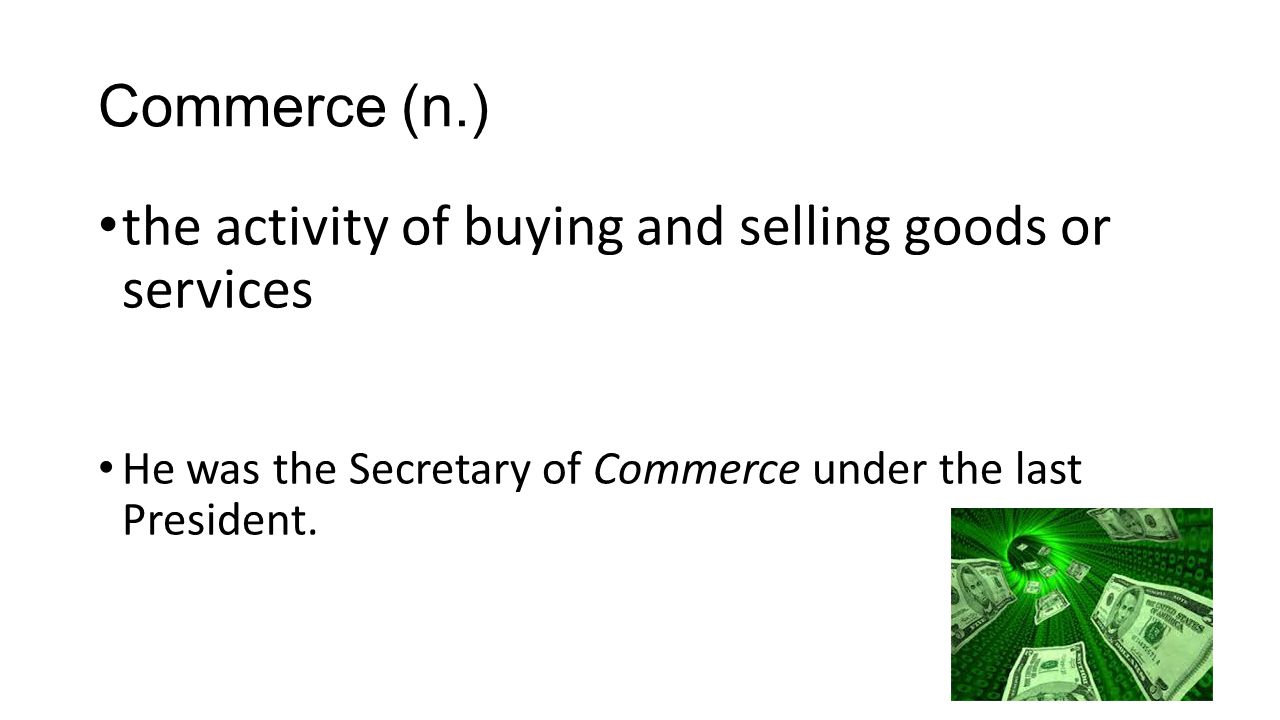 Commerce (n.) the activity of buying and selling goods or services He was the Secretary of Commerce under the last President.