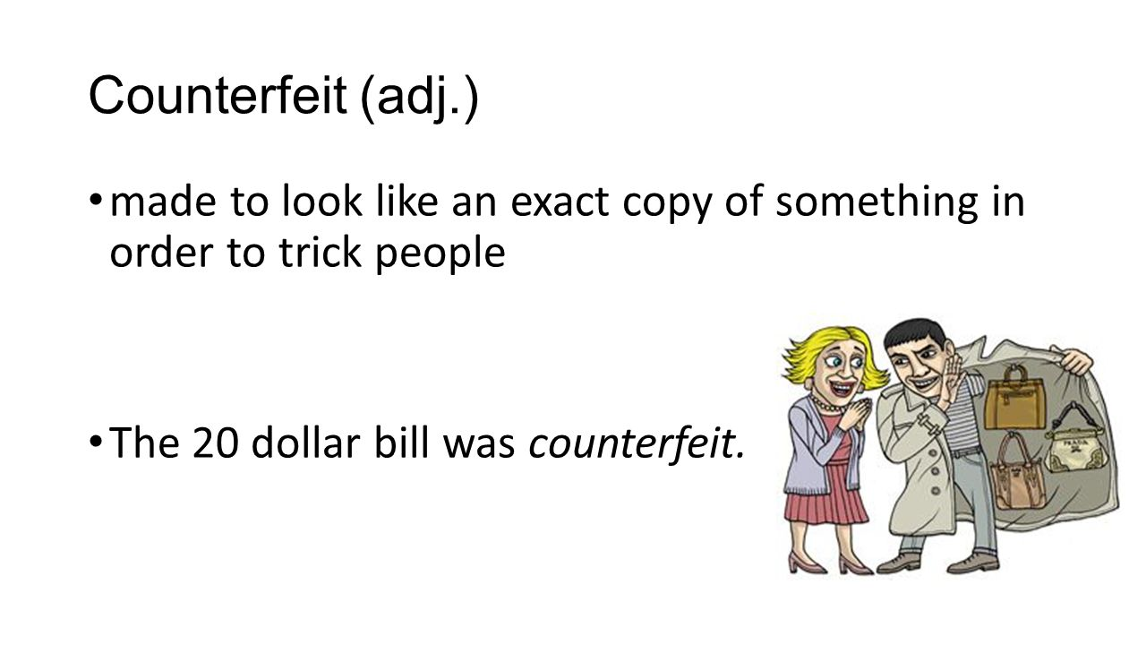Counterfeit (adj.) made to look like an exact copy of something in order to trick people The 20 dollar bill was counterfeit.