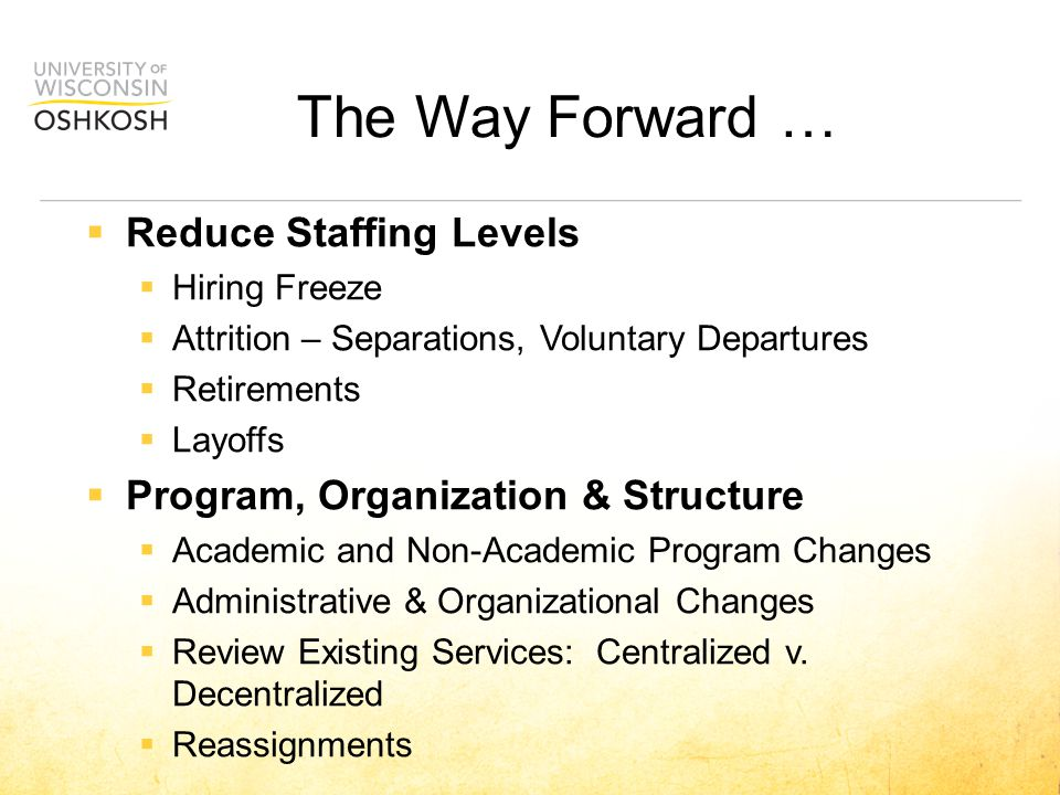 The Way Forward …  Reduce Staffing Levels  Hiring Freeze  Attrition – Separations, Voluntary Departures  Retirements  Layoffs  Program, Organization & Structure  Academic and Non-Academic Program Changes  Administrative & Organizational Changes  Review Existing Services: Centralized v.