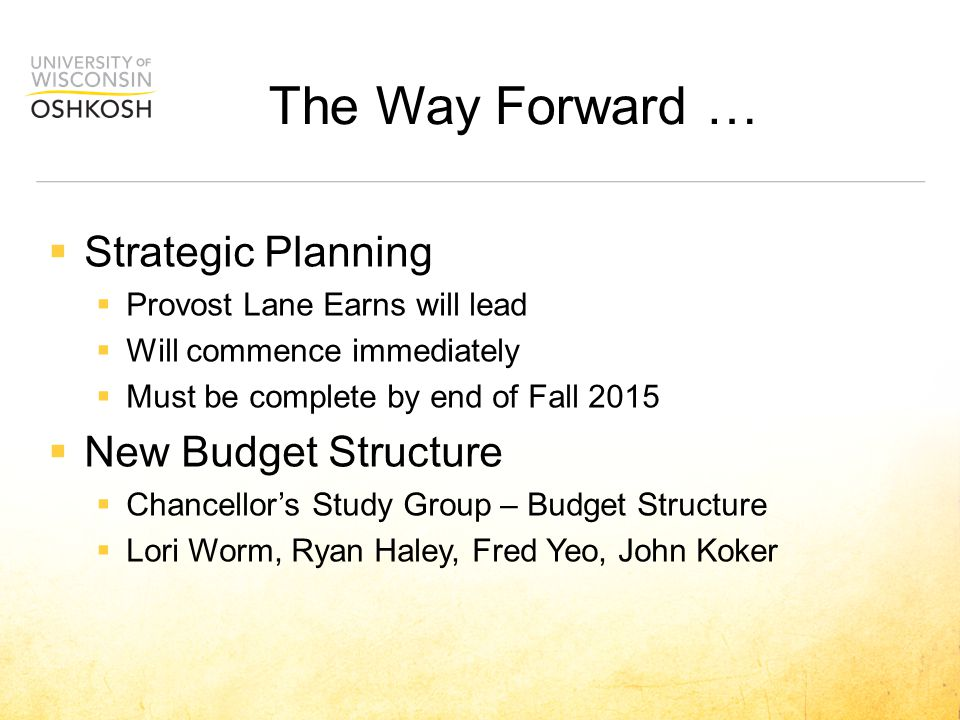  Strategic Planning  Provost Lane Earns will lead  Will commence immediately  Must be complete by end of Fall 2015  New Budget Structure  Chancellor's Study Group – Budget Structure  Lori Worm, Ryan Haley, Fred Yeo, John Koker The Way Forward …