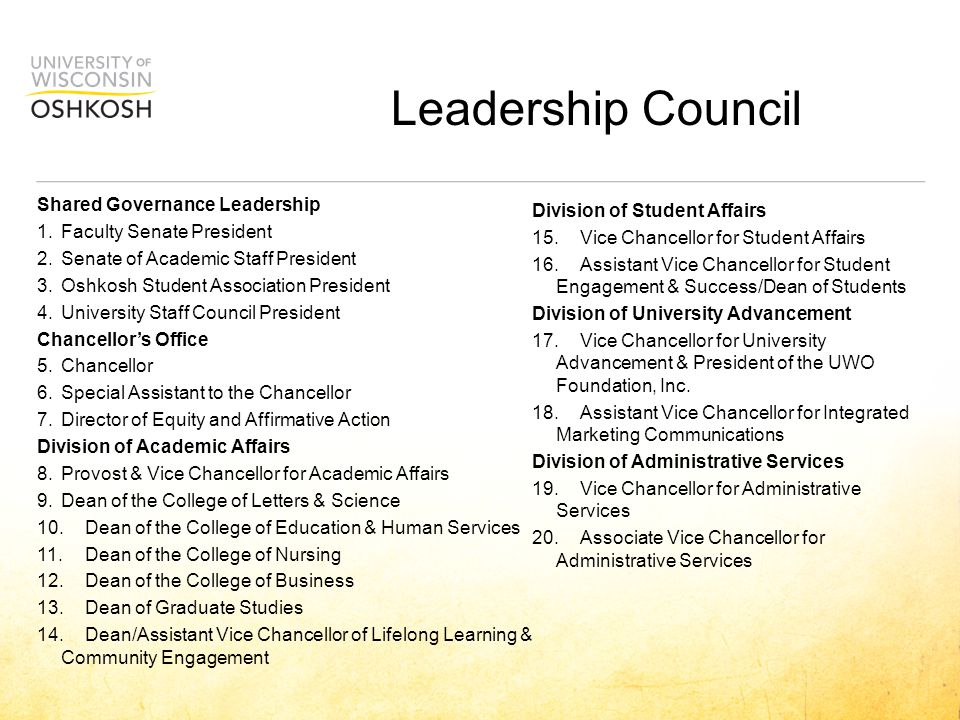 Leadership Council Shared Governance Leadership 1.Faculty Senate President 2.Senate of Academic Staff President 3.Oshkosh Student Association President 4.University Staff Council President Chancellor's Office 5.Chancellor 6.Special Assistant to the Chancellor 7.Director of Equity and Affirmative Action Division of Academic Affairs 8.Provost & Vice Chancellor for Academic Affairs 9.Dean of the College of Letters & Science 10.Dean of the College of Education & Human Services 11.Dean of the College of Nursing 12.Dean of the College of Business 13.Dean of Graduate Studies 14.Dean/Assistant Vice Chancellor of Lifelong Learning & Community Engagement Division of Student Affairs 15.Vice Chancellor for Student Affairs 16.Assistant Vice Chancellor for Student Engagement & Success/Dean of Students Division of University Advancement 17.Vice Chancellor for University Advancement & President of the UWO Foundation, Inc.