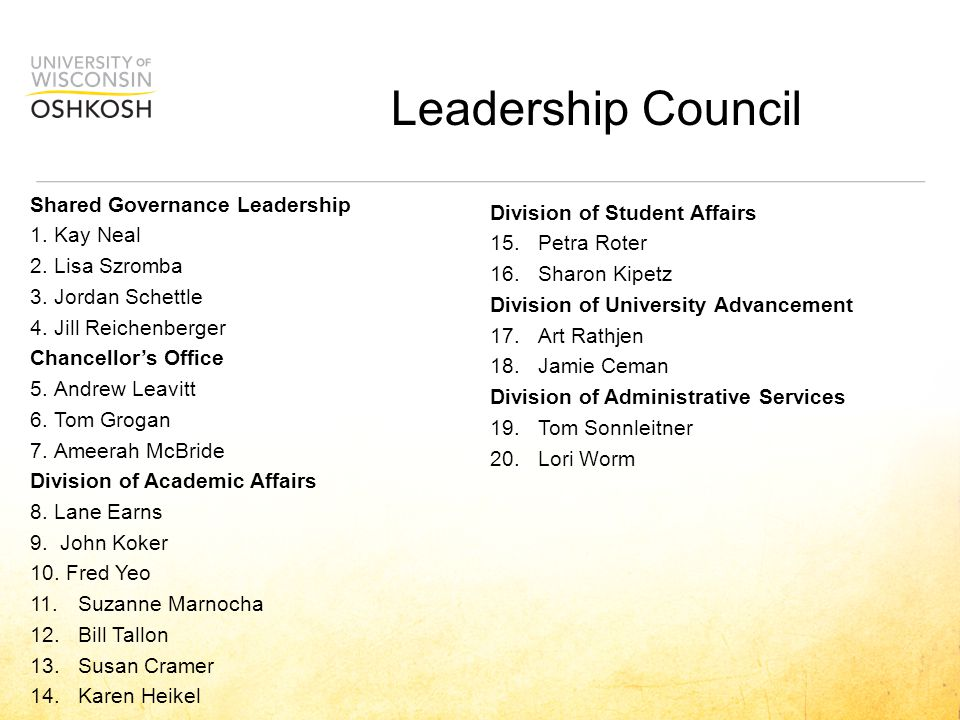 Leadership Council Shared Governance Leadership 1.Kay Neal 2.Lisa Szromba 3.Jordan Schettle 4.Jill Reichenberger Chancellor's Office 5.Andrew Leavitt 6.Tom Grogan 7.Ameerah McBride Division of Academic Affairs 8.Lane Earns 9.
