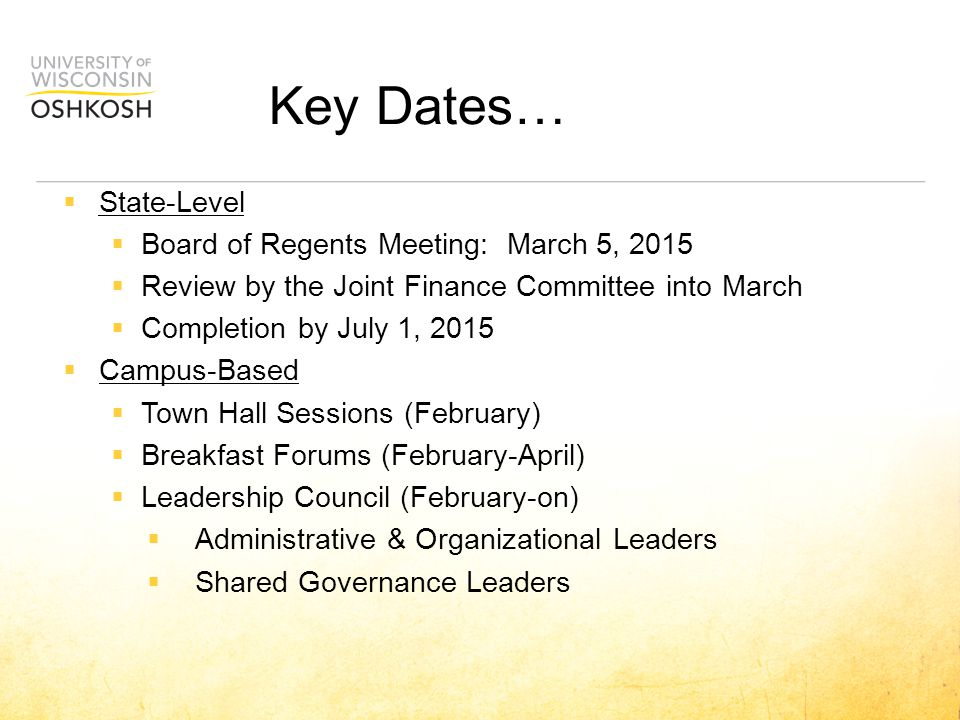 Key Dates…  State-Level  Board of Regents Meeting: March 5, 2015  Review by the Joint Finance Committee into March  Completion by July 1, 2015  Campus-Based  Town Hall Sessions (February)  Breakfast Forums (February-April)  Leadership Council (February-on)  Administrative & Organizational Leaders  Shared Governance Leaders