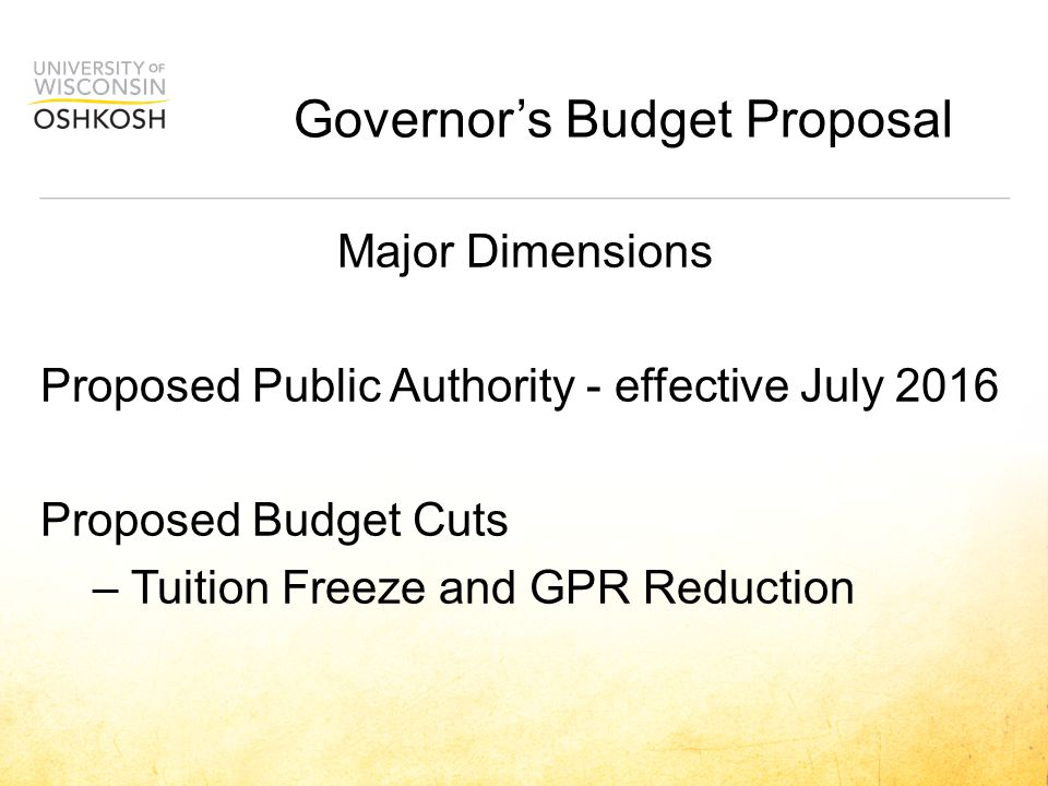  Governance  Most Provisions in Chapter 36 moved to Board Policy (including shared governance and tenure)  Authority empowered to make own rules  Tuition/Pricing  Undergraduate resident tuition frozen 2015-17  Capital Planning/Construction  Procurement  Human Resources/Personnel  Board oversees pay plan; developing personnel structure and policies  No supplemental funding from compensation reserve  Health insurance and retirement benefits will remain unchanged  Budget  Starting in 2018-19, the Authority's GPR adjusted by prior year's Consumer Price Index  Authority pays for municipal services  Authority will oversee deposits and investments Public Authority