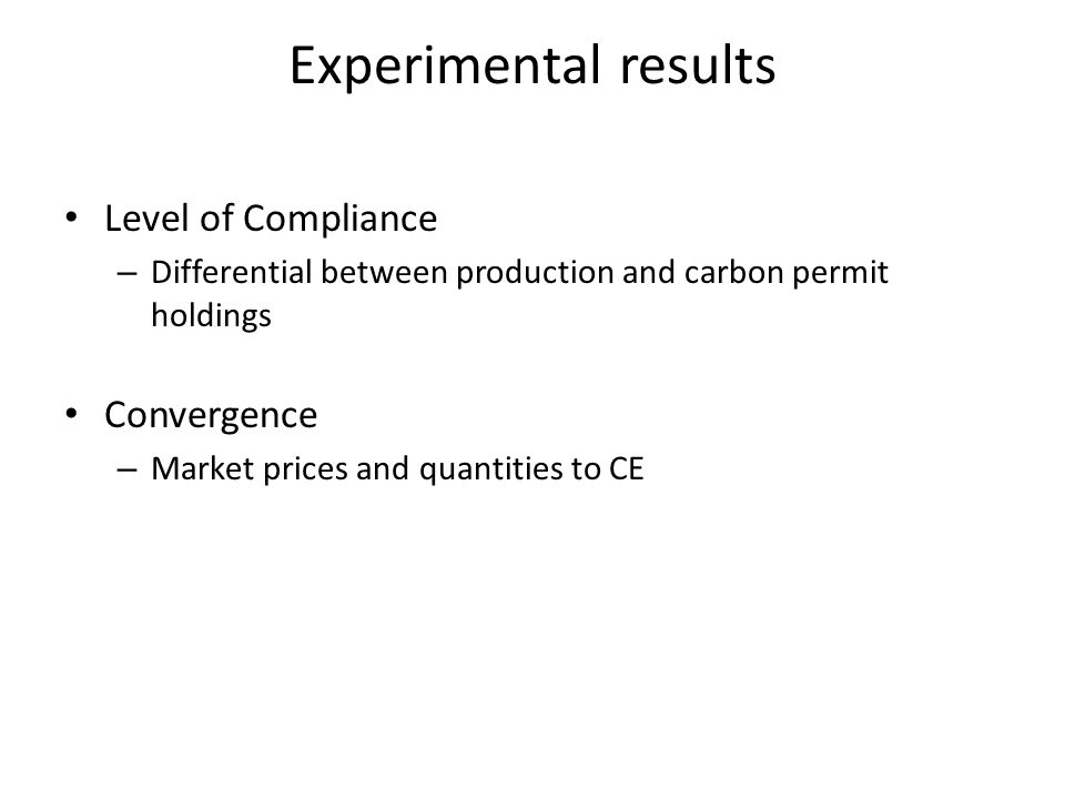 Experimental results Level of Compliance – Differential between production and carbon permit holdings Convergence – Market prices and quantities to CE