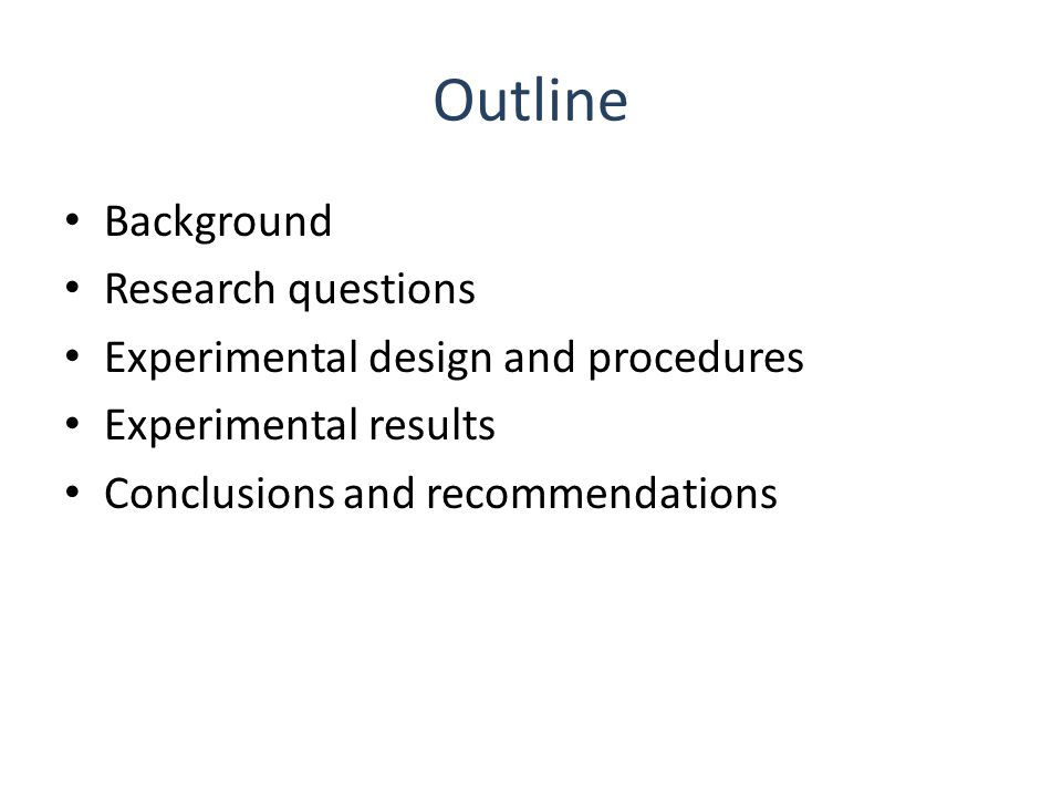 Outline Background Research questions Experimental design and procedures Experimental results Conclusions and recommendations