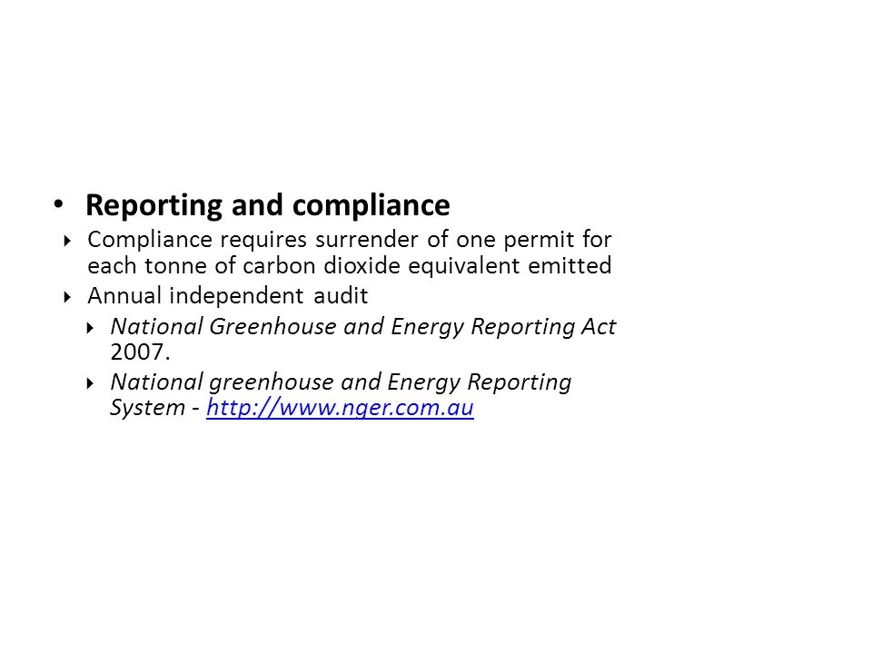 Reporting and compliance  Compliance requires surrender of one permit for each tonne of carbon dioxide equivalent emitted  Annual independent audit  National Greenhouse and Energy Reporting Act 2007.