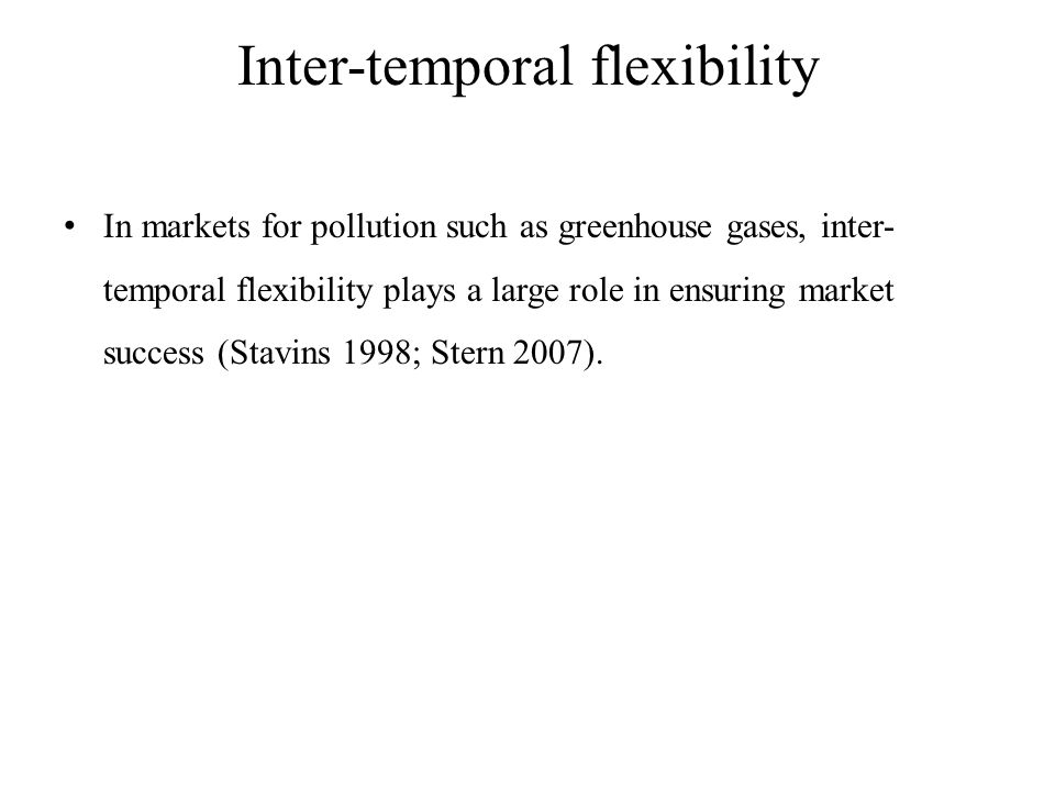 Inter-temporal flexibility In markets for pollution such as greenhouse gases, inter- temporal flexibility plays a large role in ensuring market success (Stavins 1998; Stern 2007).