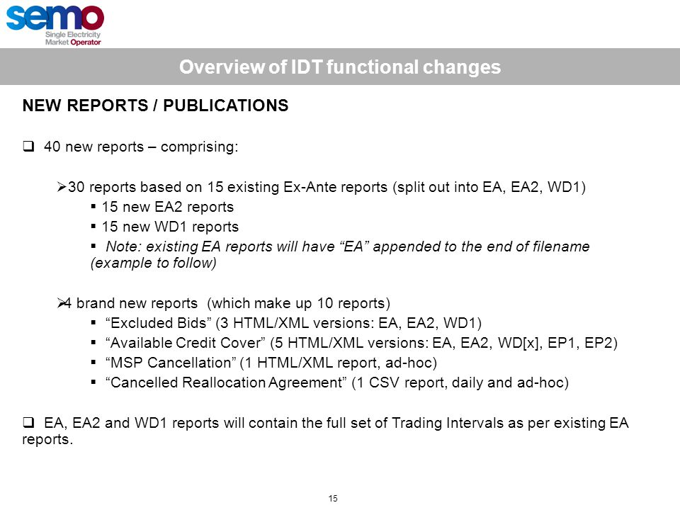 Overview of IDT functional changes 15 NEW REPORTS / PUBLICATIONS  40 new reports – comprising:  30 reports based on 15 existing Ex-Ante reports (split out into EA, EA2, WD1)  15 new EA2 reports  15 new WD1 reports  Note: existing EA reports will have EA appended to the end of filename (example to follow)  4 brand new reports (which make up 10 reports)  Excluded Bids (3 HTML/XML versions: EA, EA2, WD1)  Available Credit Cover (5 HTML/XML versions: EA, EA2, WD[x], EP1, EP2)  MSP Cancellation (1 HTML/XML report, ad-hoc)  Cancelled Reallocation Agreement (1 CSV report, daily and ad-hoc)  EA, EA2 and WD1 reports will contain the full set of Trading Intervals as per existing EA reports.