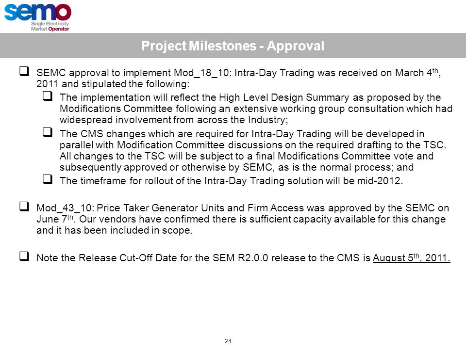 Project Milestones - Approval 24  SEMC approval to implement Mod_18_10: Intra-Day Trading was received on March 4 th, 2011 and stipulated the following:  The implementation will reflect the High Level Design Summary as proposed by the Modifications Committee following an extensive working group consultation which had widespread involvement from across the Industry;  The CMS changes which are required for Intra-Day Trading will be developed in parallel with Modification Committee discussions on the required drafting to the TSC.