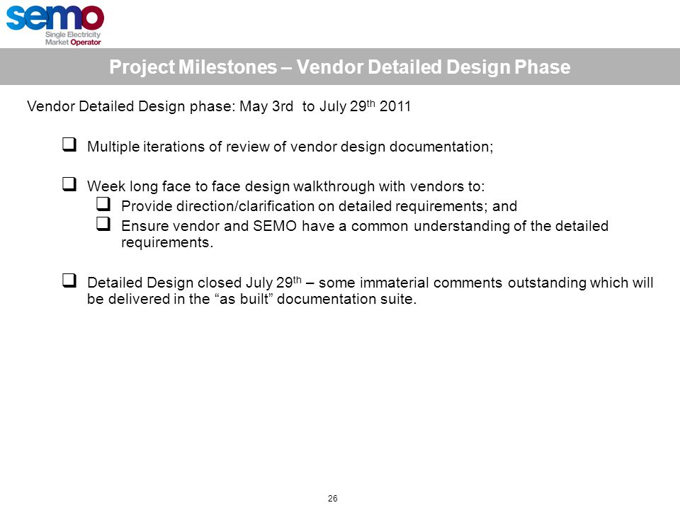 Project Milestones – Vendor Detailed Design Phase 26 Vendor Detailed Design phase: May 3rd to July 29 th 2011  Multiple iterations of review of vendor design documentation;  Week long face to face design walkthrough with vendors to:  Provide direction/clarification on detailed requirements; and  Ensure vendor and SEMO have a common understanding of the detailed requirements.