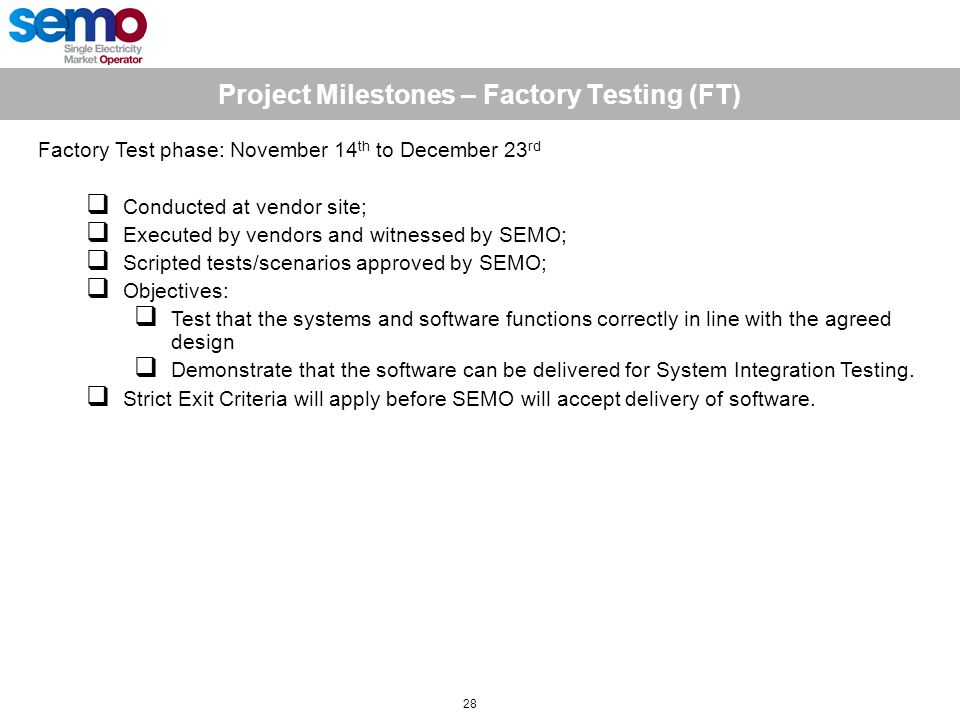 Project Milestones – Factory Testing (FT) 28 Factory Test phase: November 14 th to December 23 rd  Conducted at vendor site;  Executed by vendors and witnessed by SEMO;  Scripted tests/scenarios approved by SEMO;  Objectives:  Test that the systems and software functions correctly in line with the agreed design  Demonstrate that the software can be delivered for System Integration Testing.