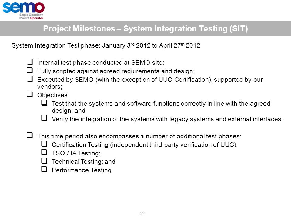 Project Milestones – System Integration Testing (SIT) 29 System Integration Test phase: January 3 rd 2012 to April 27 th 2012  Internal test phase conducted at SEMO site;  Fully scripted against agreed requirements and design;  Executed by SEMO (with the exception of UUC Certification), supported by our vendors;  Objectives:  Test that the systems and software functions correctly in line with the agreed design; and  Verify the integration of the systems with legacy systems and external interfaces.